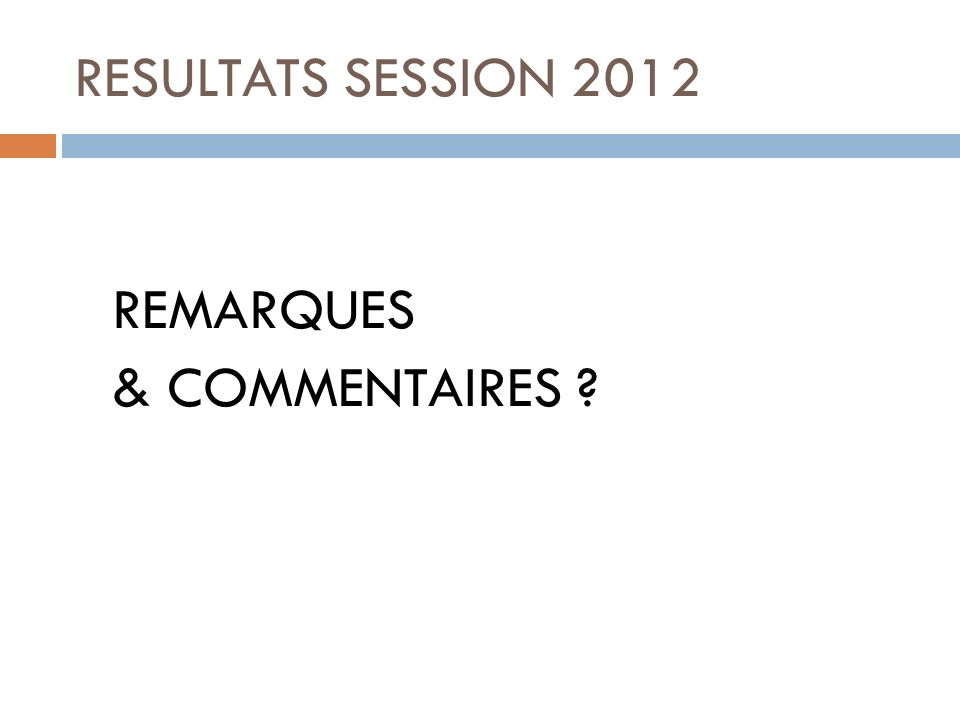 RESULTATS SESSION 2012 REMARQUES & COMMENTAIRES