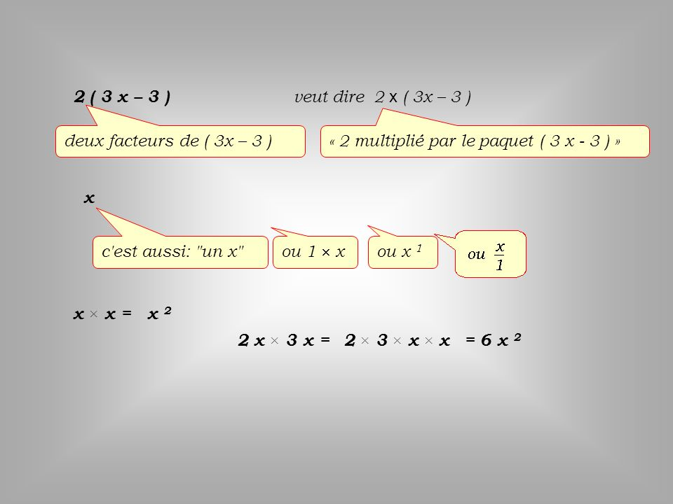 2 ( 3 x – 3 ) veut dire 2 x ( 3x – 3 ) deux facteurs de ( 3x – 3 ) « 2 multiplié par le paquet ( 3 x - 3 ) »