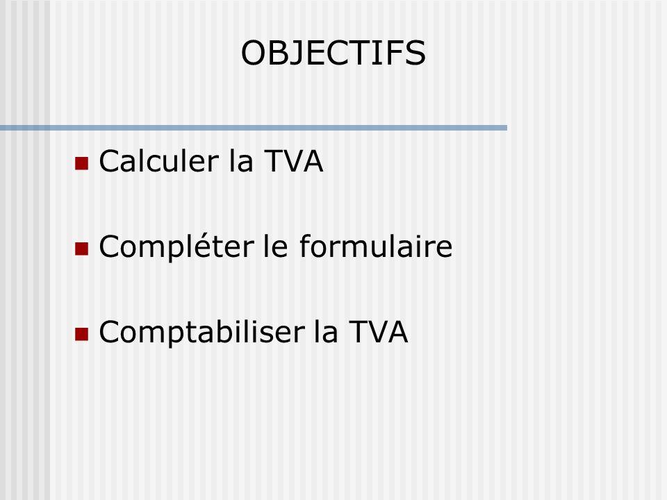 OBJECTIFS Calculer la TVA Compléter le formulaire Comptabiliser la TVA