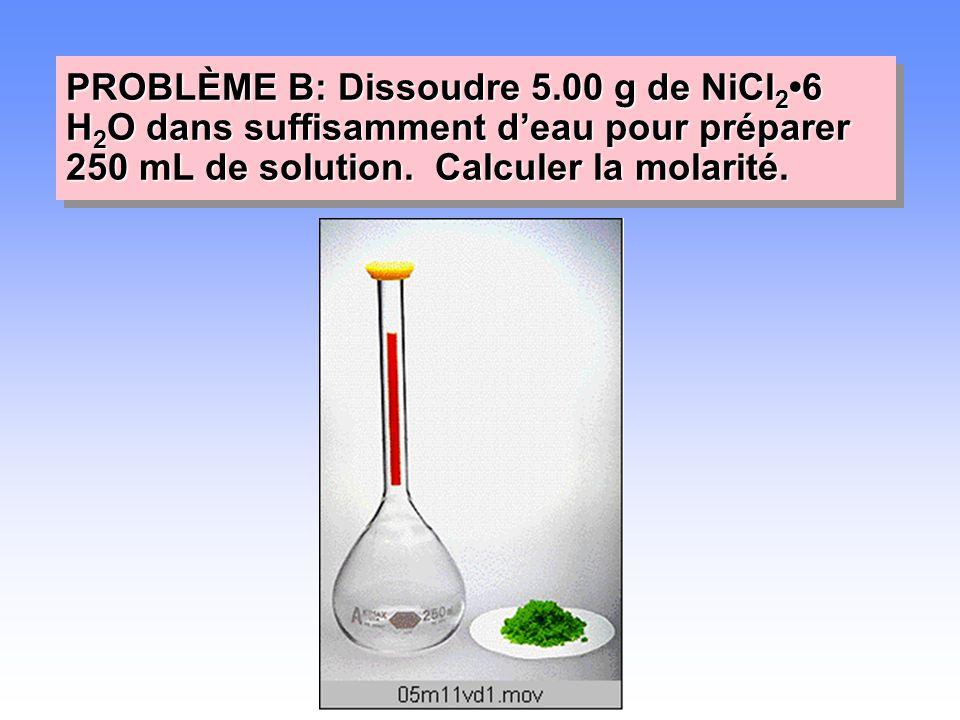 PROBLÈME B: Dissoudre 5.00 g de NiCl2•6 H2O dans suffisamment d'eau pour préparer 250 mL de solution.