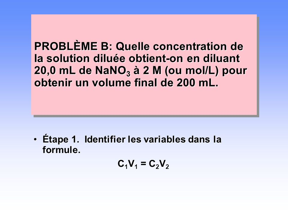 PROBLÈME B: Quelle concentration de la solution diluée obtient-on en diluant 20,0 mL de NaNO3 à 2 M (ou mol/L) pour obtenir un volume final de 200 mL.
