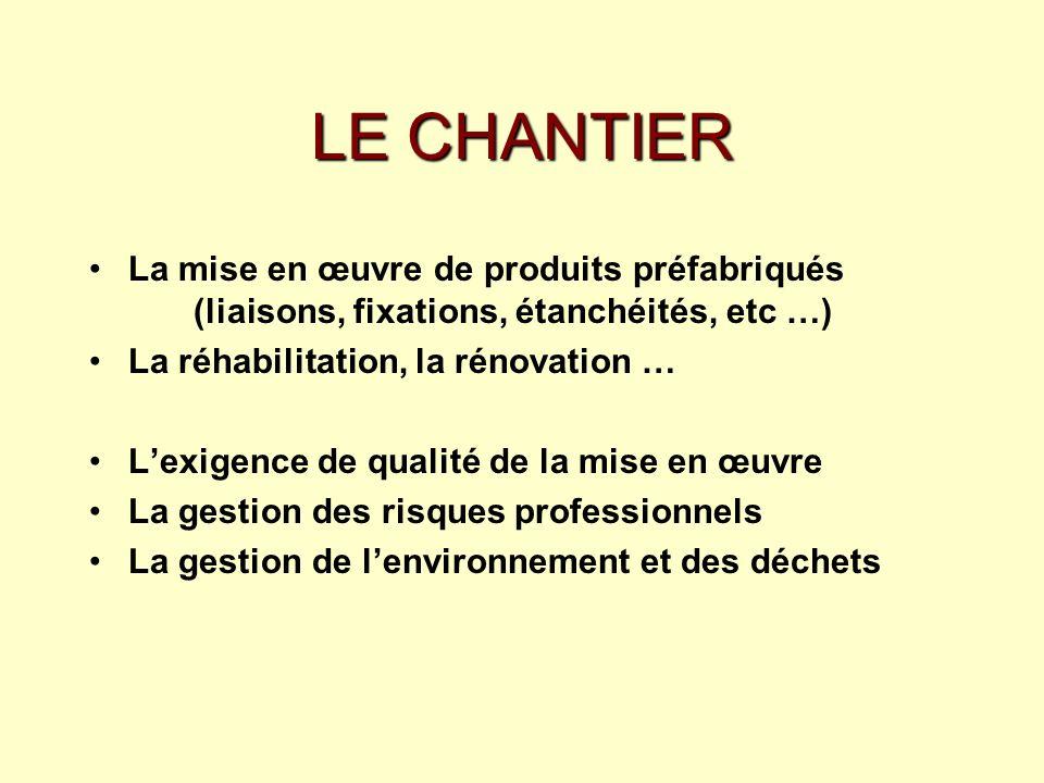 LE CHANTIER La mise en œuvre de produits préfabriqués (liaisons, fixations, étanchéités, etc …) La réhabilitation, la rénovation …