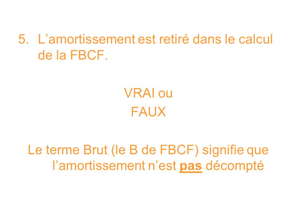 5. L'amortissement est retiré dans le calcul de la FBCF.