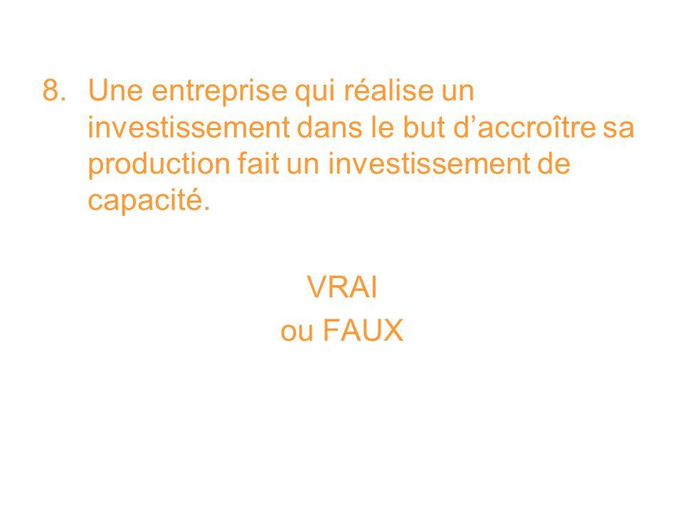 8. Une entreprise qui réalise un investissement dans le but d'accroître sa production fait un investissement de capacité.