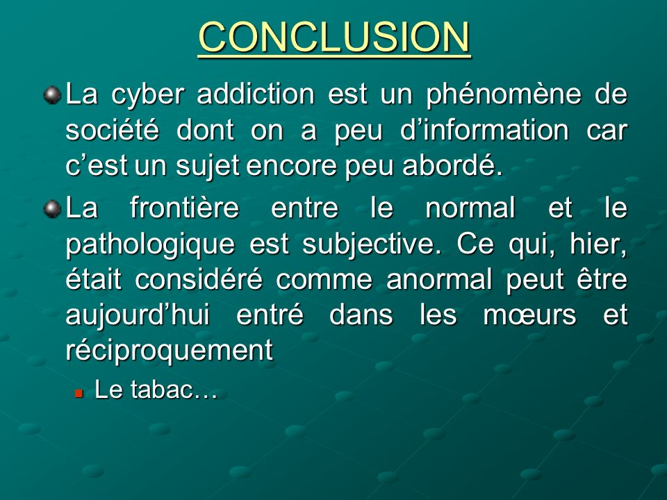 CONCLUSION La cyber addiction est un phénomène de société dont on a peu d'information car c'est un sujet encore peu abordé.