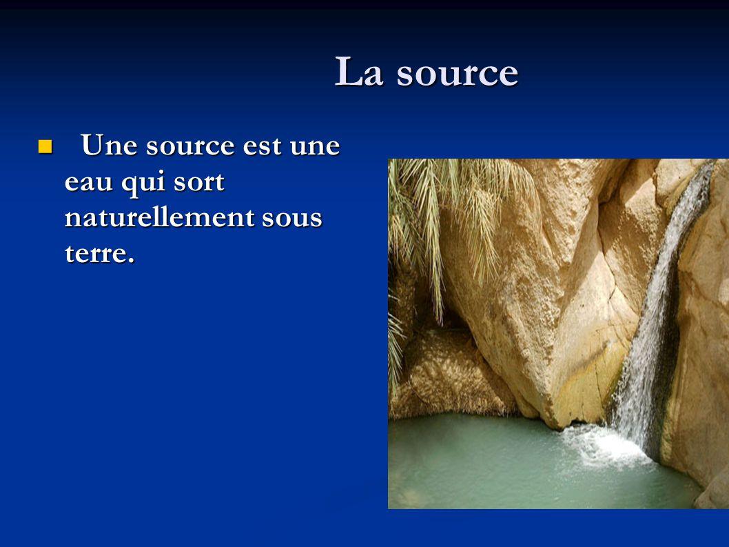 La source Une source est une eau qui sort naturellement sous terre.