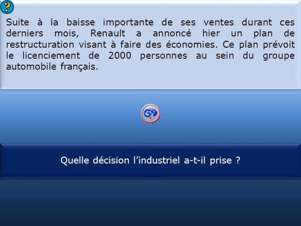Suite à la baisse importante de ses ventes durant ces derniers mois, Renault a annoncé hier un plan de restructuration visant à faire des économies. Ce plan prévoit le licenciement de 2000 personnes au sein du groupe automobile français.
