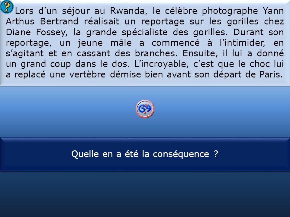 Lors d'un séjour au Rwanda, le célèbre photographe Yann Arthus Bertrand réalisait un reportage sur les gorilles chez Diane Fossey, la grande spécialiste des gorilles. Durant son reportage, un jeune mâle a commencé à l'intimider, en s'agitant et en cassant des branches. Ensuite, il lui a donné un grand coup dans le dos. L'incroyable, c'est que le choc lui a replacé une vertèbre démise bien avant son départ de Paris.