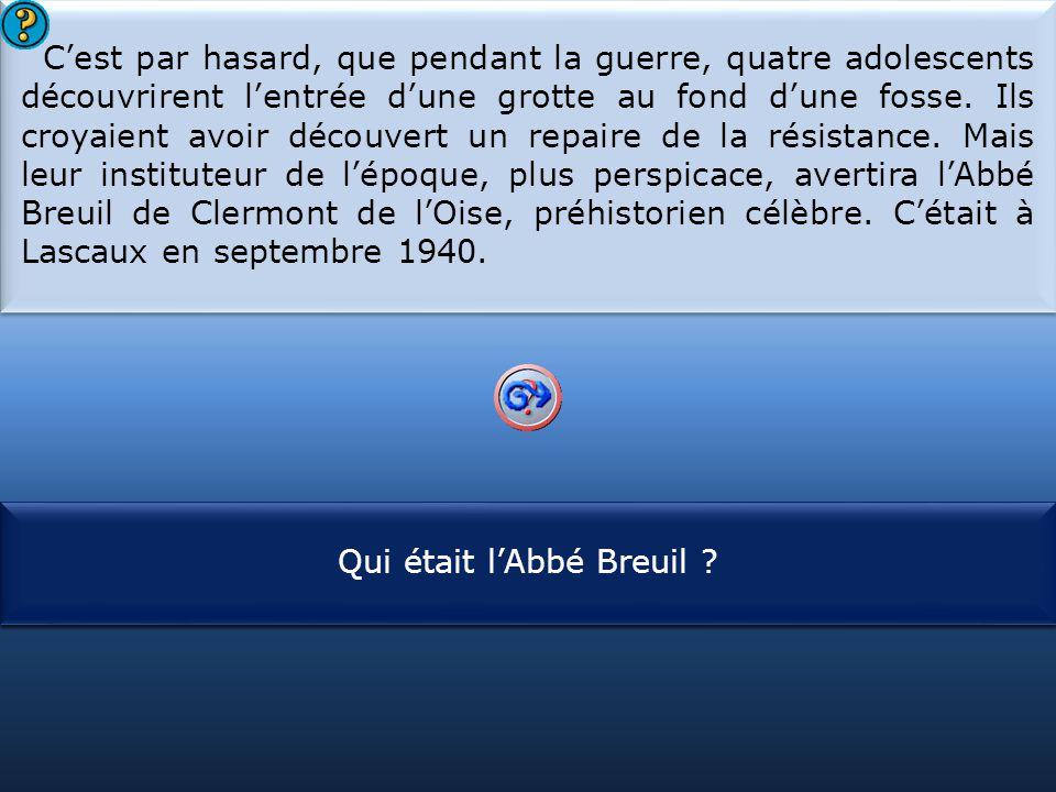 C'est par hasard, que pendant la guerre, quatre adolescents découvrirent l'entrée d'une grotte au fond d'une fosse. Ils croyaient avoir découvert un repaire de la résistance. Mais leur instituteur de l'époque, plus perspicace, avertira l'Abbé Breuil de Clermont de l'Oise, préhistorien célèbre. C'était à Lascaux en septembre 1940.