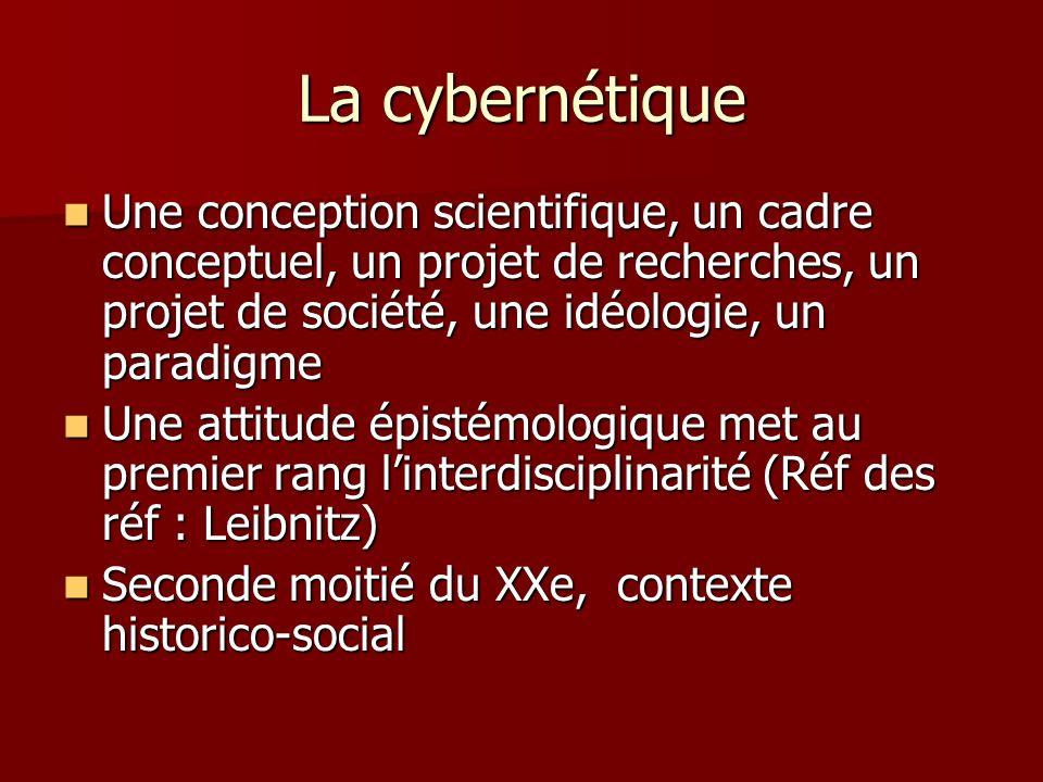 La cybernétique Une conception scientifique, un cadre conceptuel, un projet de recherches, un projet de société, une idéologie, un paradigme.