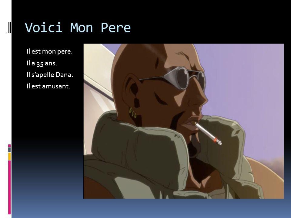 Voici Mon Pere Il est mon pere. Il a 35 ans. Il s'apelle Dana.