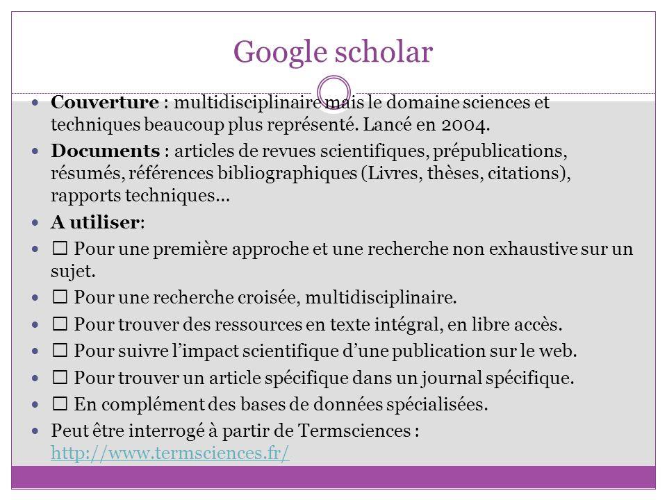 Google scholar Couverture : multidisciplinaire mais le domaine sciences et techniques beaucoup plus représenté. Lancé en 2004.