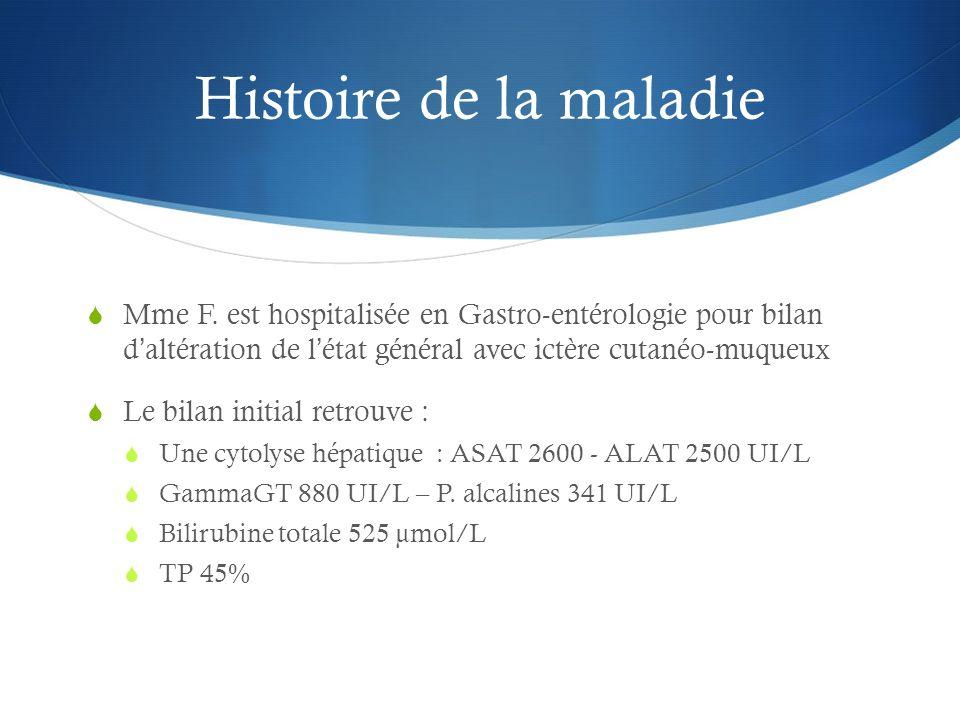 Histoire de la maladie Mme F. est hospitalisée en Gastro-entérologie pour bilan d'altération de l'état général avec ictère cutanéo-muqueux.