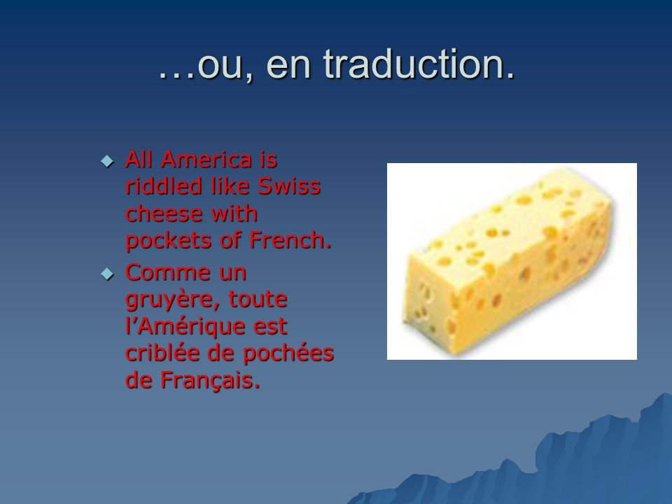 …ou, en traduction.All America is riddled like Swiss cheese with pockets of French.
