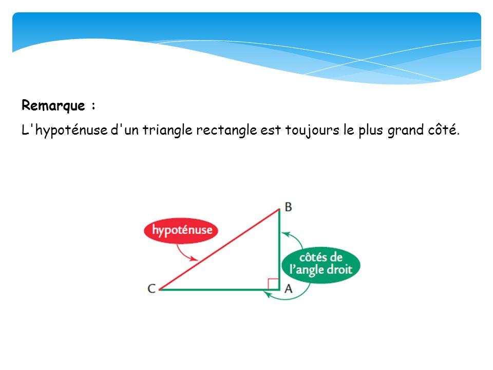 Remarque : L hypoténuse d un triangle rectangle est toujours le plus grand côté.