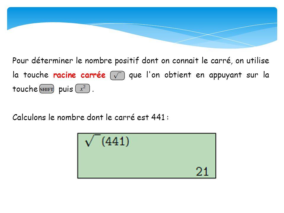 Pour déterminer le nombre positif dont on connait le carré, on utilise la touche racine carrée que l on obtient en appuyant sur la touche puis .
