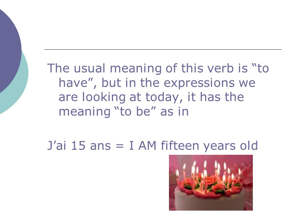 The usual meaning of this verb is to have , but in the expressions we are looking at today, it has the meaning to be as in