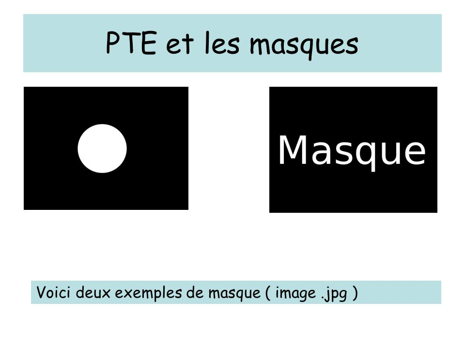PTE et les masques Voici deux exemples de masque ( image .jpg )