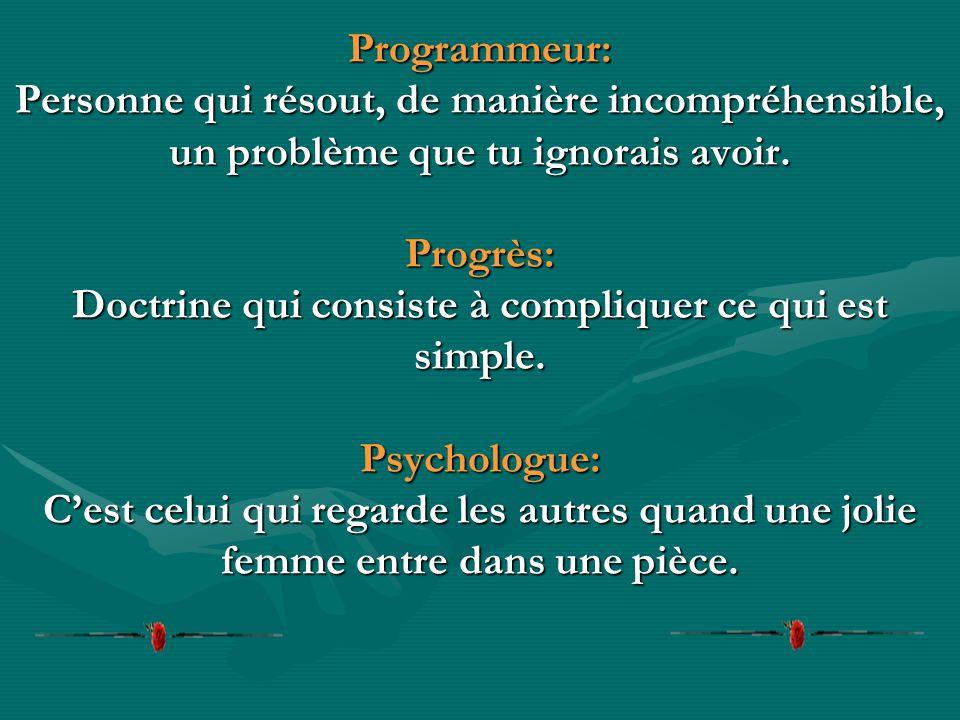 Programmeur: Personne qui résout, de manière incompréhensible, un problème que tu ignorais avoir.