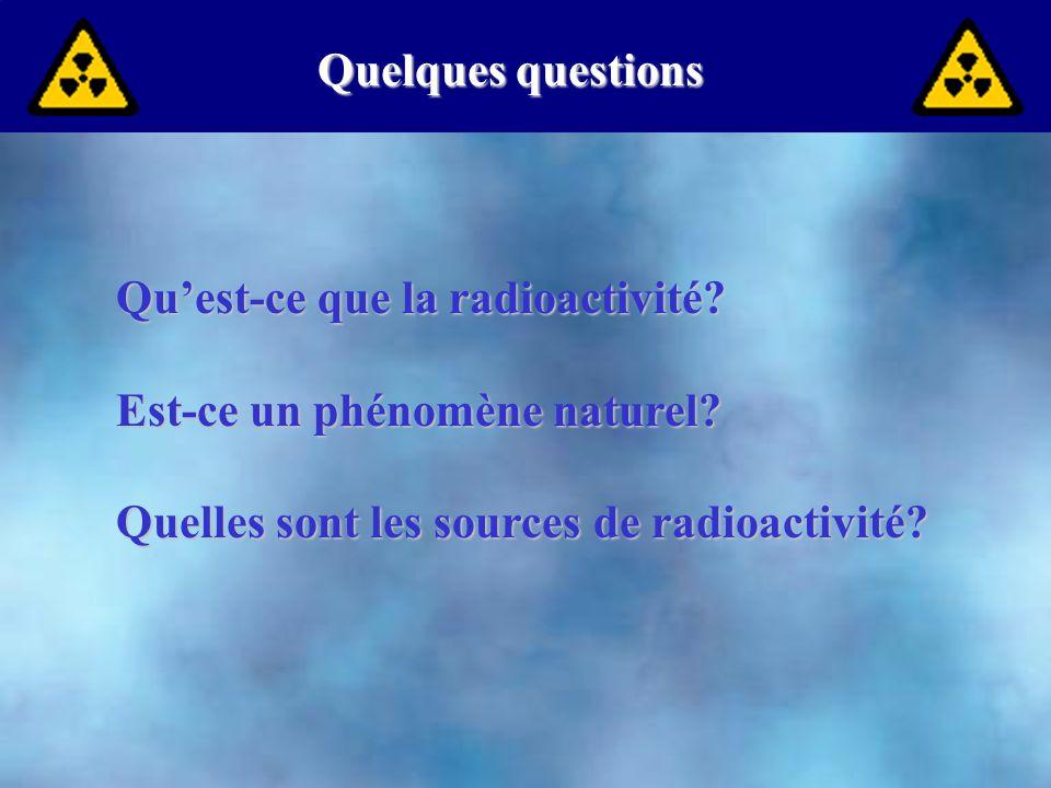 Quelques questions Qu'est-ce que la radioactivité.