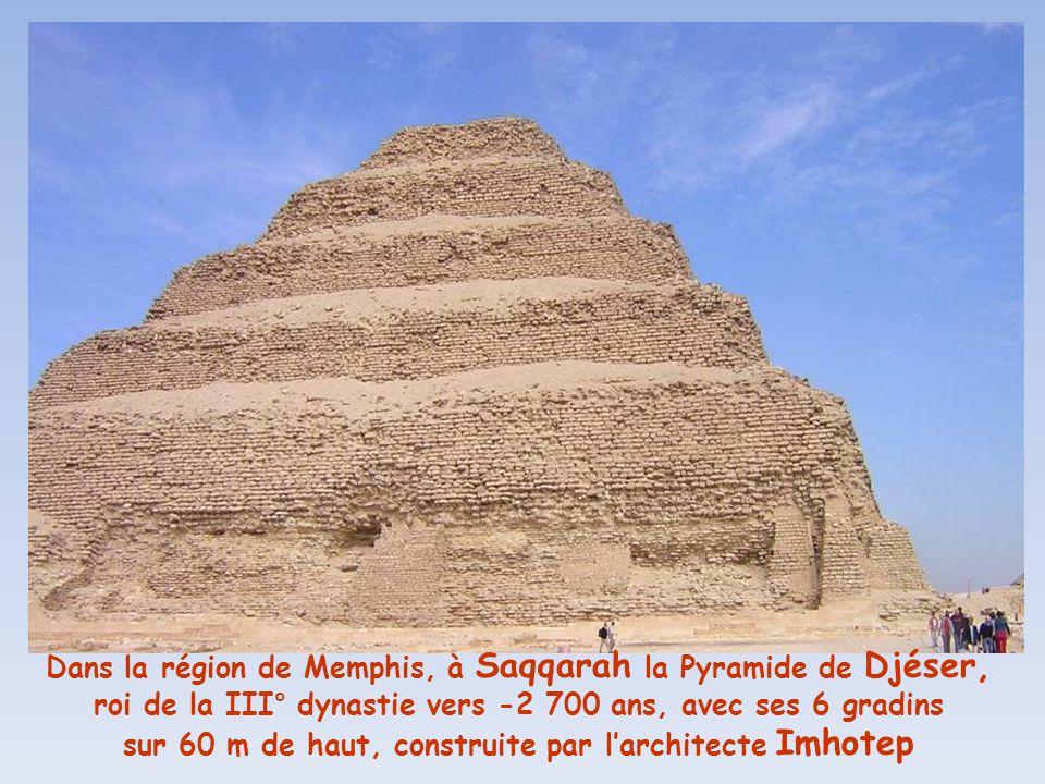 Dans la région de Memphis, à Saqqarah la Pyramide de Djéser, roi de la III° dynastie vers -2 700 ans, avec ses 6 gradins sur 60 m de haut, construite par l'architecte Imhotep