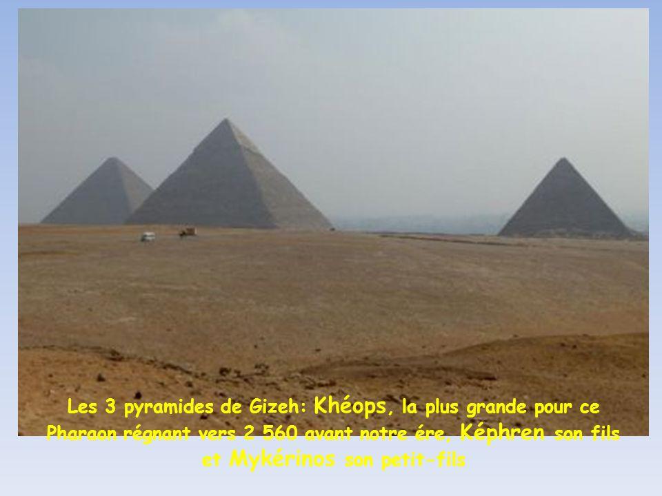 Les 3 pyramides de Gizeh: Khéops, la plus grande pour ce Pharaon régnant vers 2 560 avant notre ére, Képhren son fils et Mykérinos son petit-fils