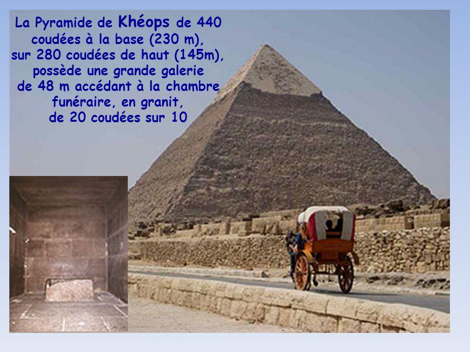 La Pyramide de Khéops de 440 coudées à la base (230 m), sur 280 coudées de haut (145m), possède une grande galerie de 48 m accédant à la chambre funéraire, en granit, de 20 coudées sur 10