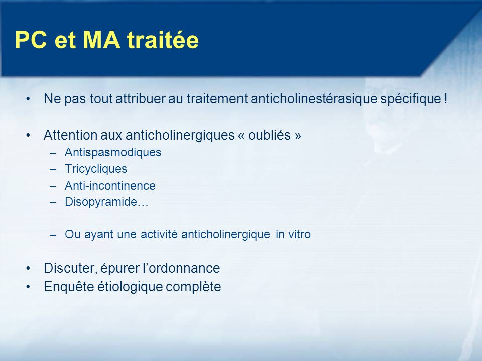 PC et MA traitée Ne pas tout attribuer au traitement anticholinestérasique spécifique ! Attention aux anticholinergiques « oubliés »