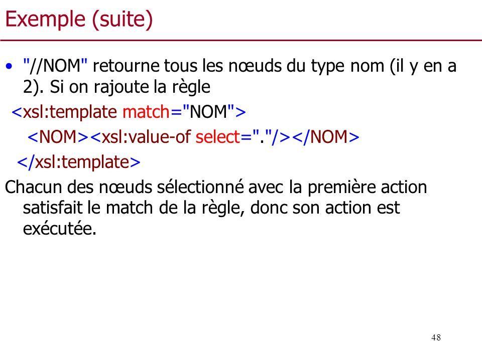 Exemple (suite) //NOM retourne tous les nœuds du type nom (il y en a 2). Si on rajoute la règle. <xsl:template match= NOM >