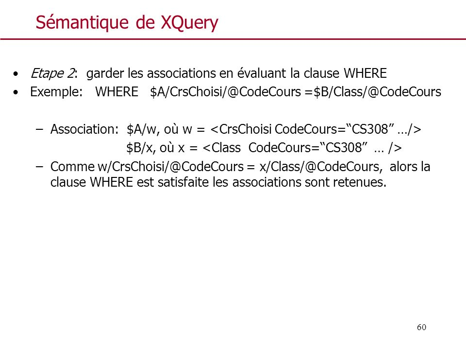 Sémantique de XQuery Etape 2: garder les associations en évaluant la clause WHERE. Exemple: WHERE $A/CrsChoisi/@CodeCours =$B/Class/@CodeCours.