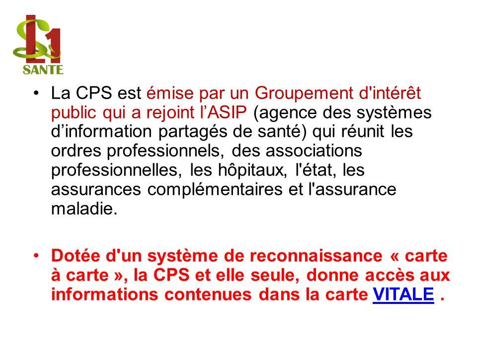 La CPS est émise par un Groupement d intérêt public qui a rejoint l'ASIP (agence des systèmes d'information partagés de santé) qui réunit les ordres professionnels, des associations professionnelles, les hôpitaux, l état, les assurances complémentaires et l assurance maladie.