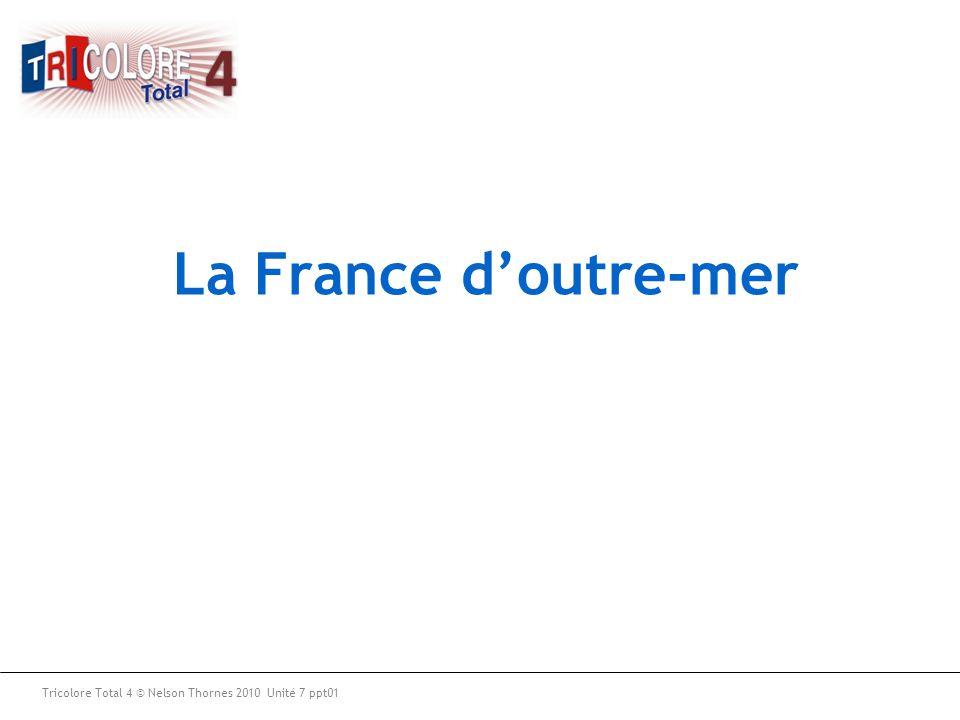 La France d'outre-mer Tricolore Total 4 © Nelson Thornes 2010 Unité 7 ppt01