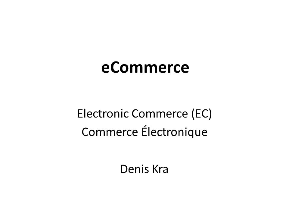 Electronic Commerce (EC) Commerce Électronique Denis Kra