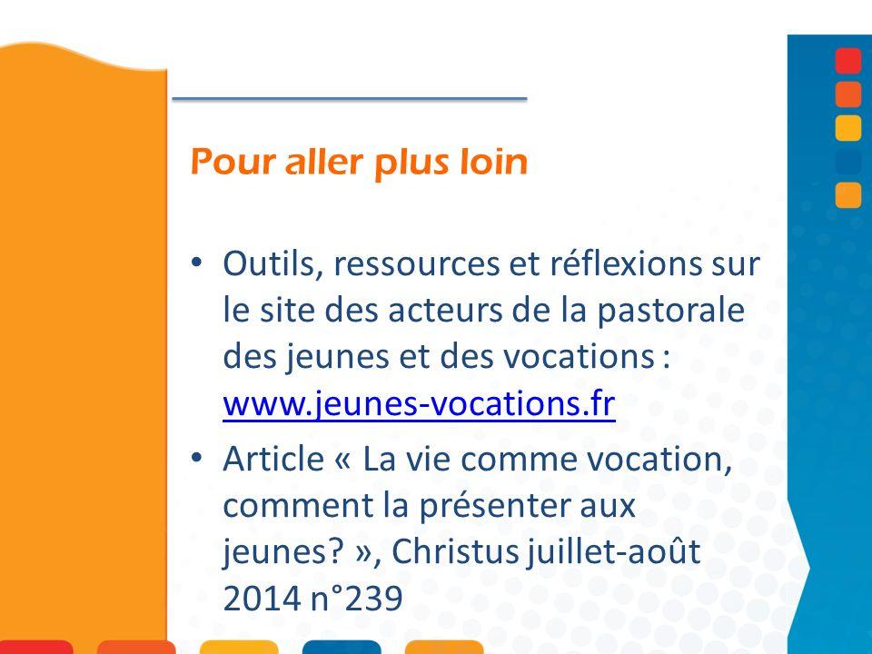 Pour aller plus loin Outils, ressources et réflexions sur le site des acteurs de la pastorale des jeunes et des vocations : www.jeunes-vocations.fr.