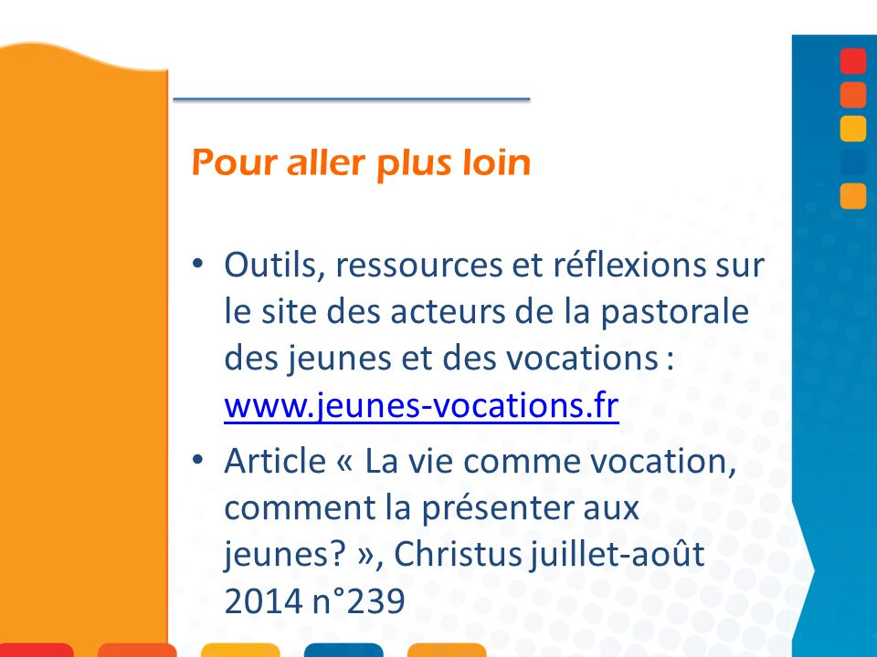 Pour aller plus loinOutils, ressources et réflexions sur le site des acteurs de la pastorale des jeunes et des vocations : www.jeunes-vocations.fr.