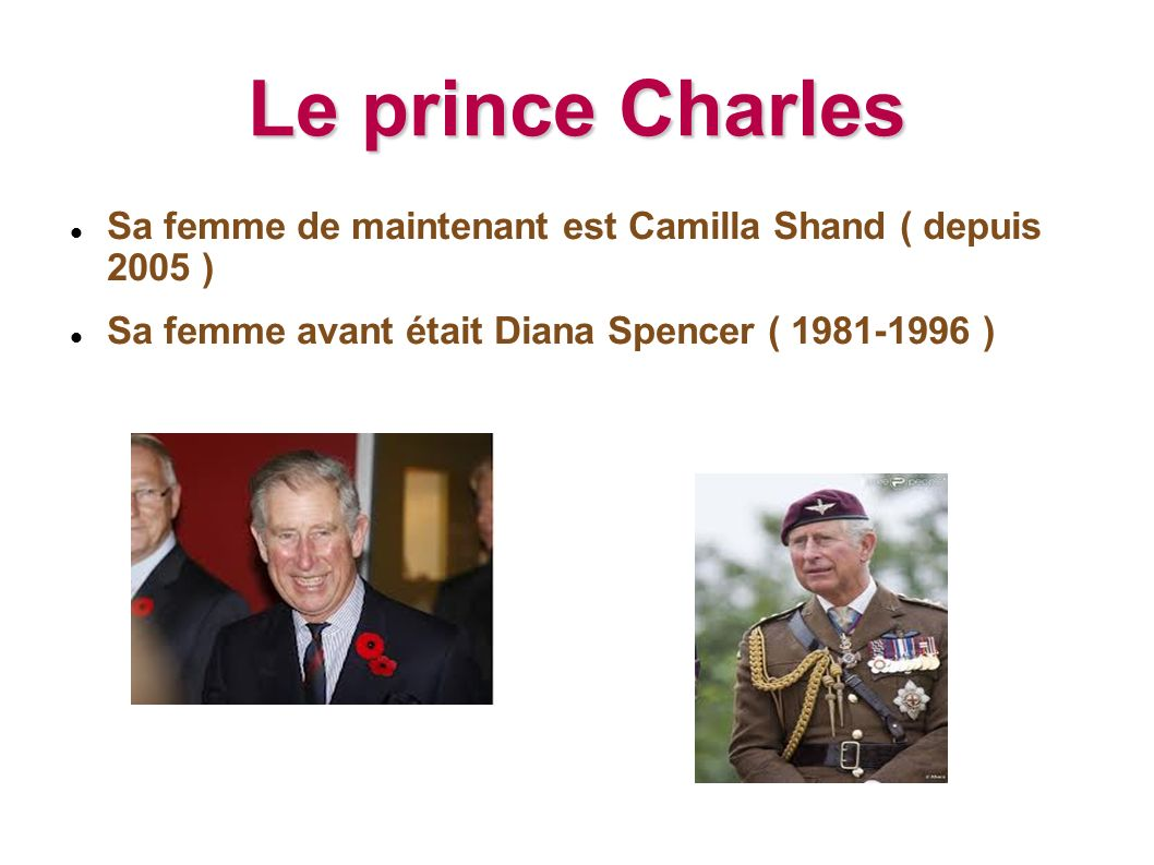 Le prince CharlesSa femme de maintenant est Camilla Shand ( depuis 2005 ) Sa femme avant était Diana Spencer ( 1981-1996 )