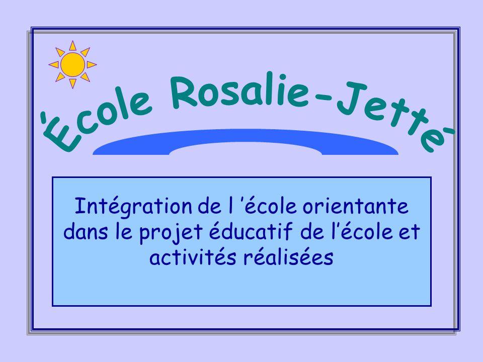 École Rosalie-Jetté Intégration de l 'école orientante dans le projet éducatif de l'école et activités réalisées.