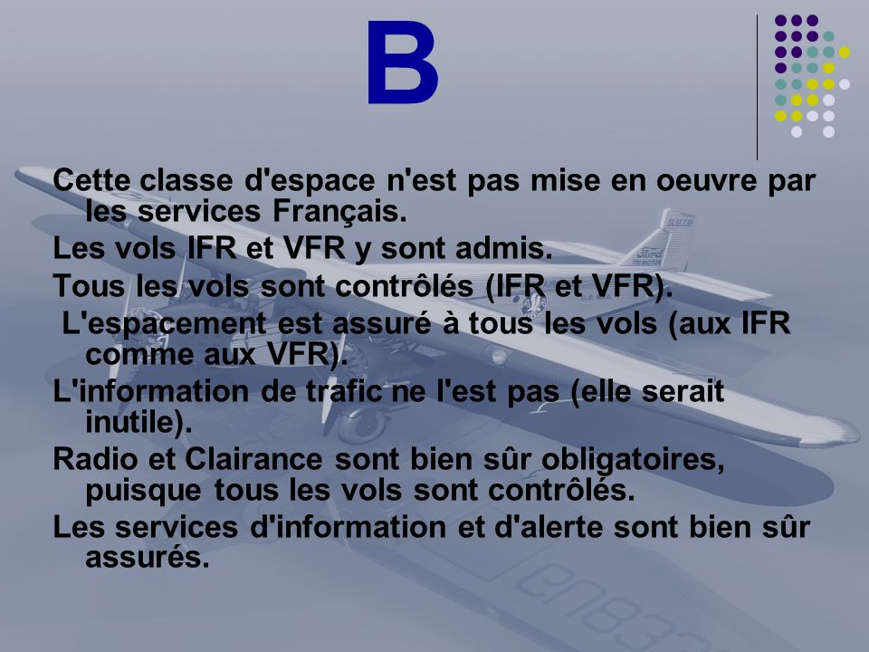B Cette classe d espace n est pas mise en oeuvre par les services Français. Les vols IFR et VFR y sont admis.