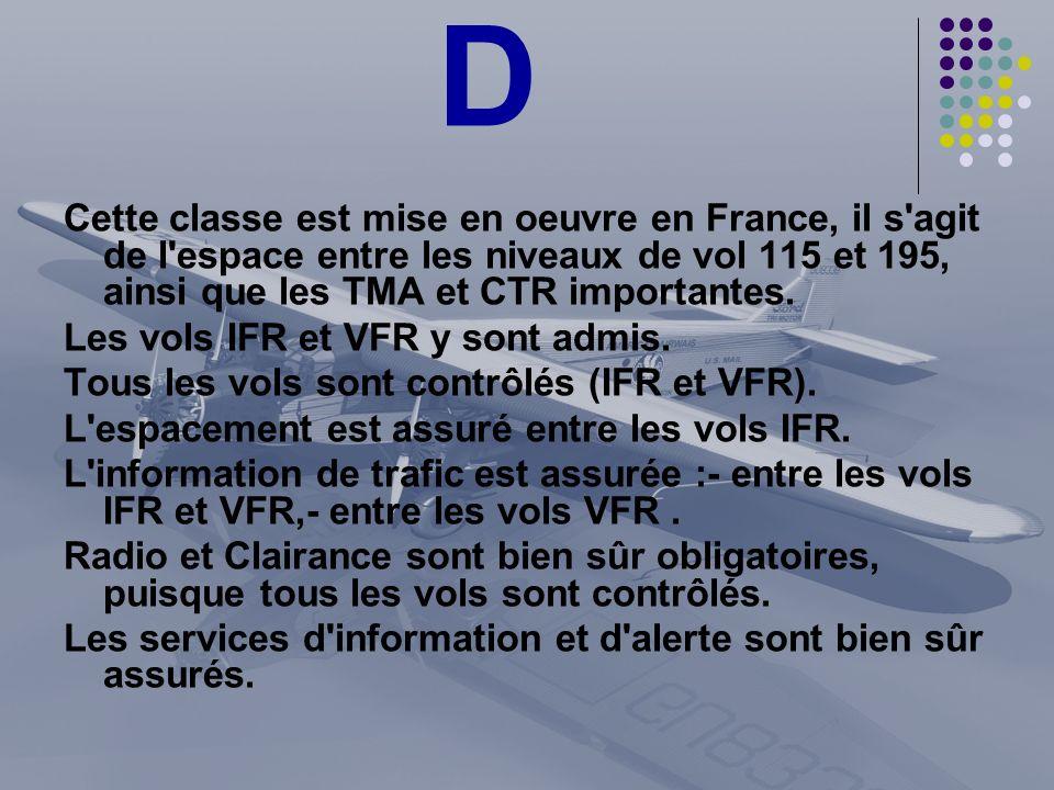 D Cette classe est mise en oeuvre en France, il s agit de l espace entre les niveaux de vol 115 et 195, ainsi que les TMA et CTR importantes.