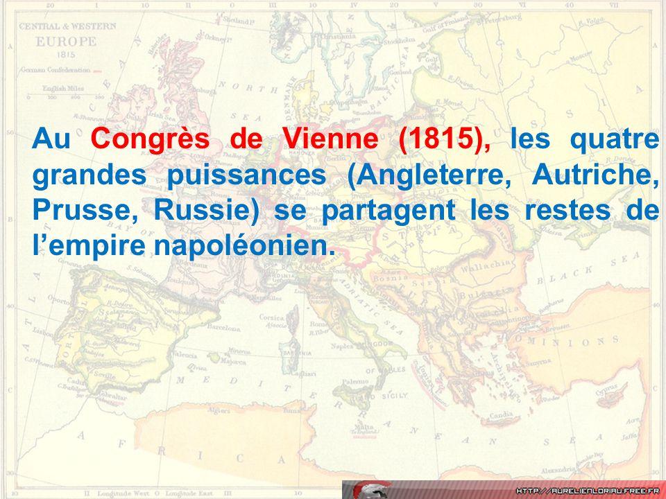 Au Congrès de Vienne (1815), les quatre grandes puissances (Angleterre, Autriche, Prusse, Russie) se partagent les restes de l'empire napoléonien.
