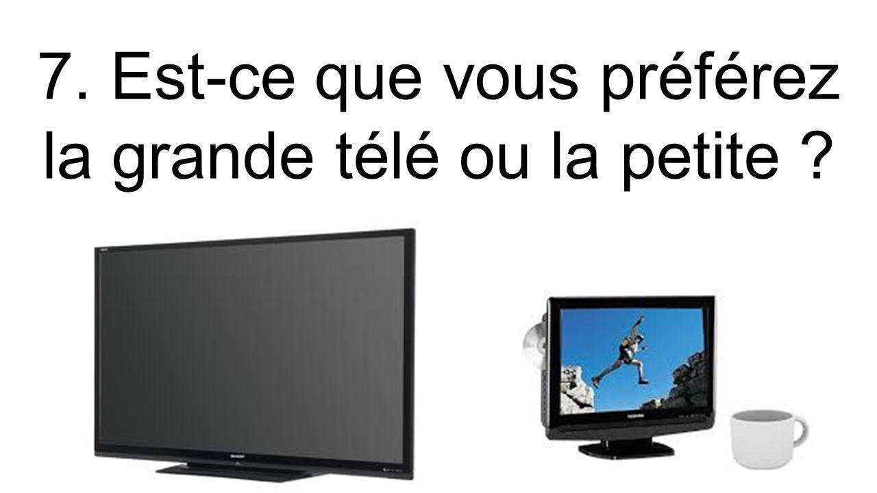 7. Est-ce que vous préférez la grande télé ou la petite