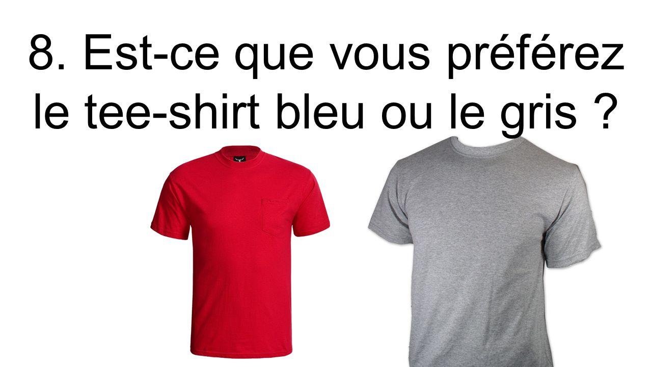 8. Est-ce que vous préférez le tee-shirt bleu ou le gris