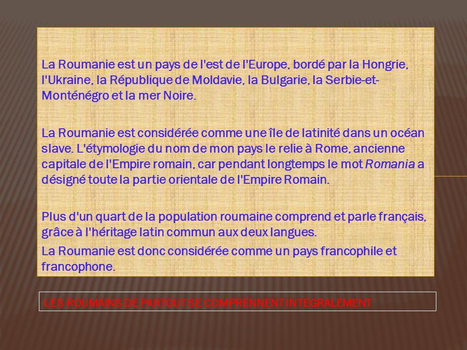 La Roumanie est un pays de l est de l Europe, bordé par la Hongrie, l Ukraine, la République de Moldavie, la Bulgarie, la Serbie-et-Monténégro et la mer Noire.