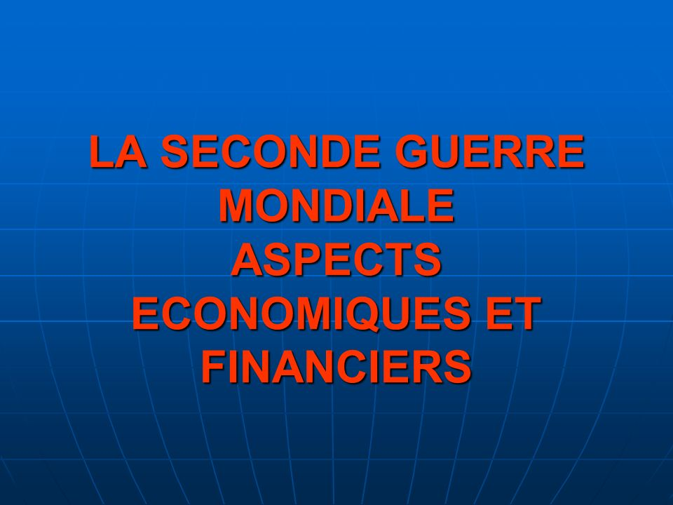 LA SECONDE GUERRE MONDIALE ASPECTS ECONOMIQUES ET FINANCIERS