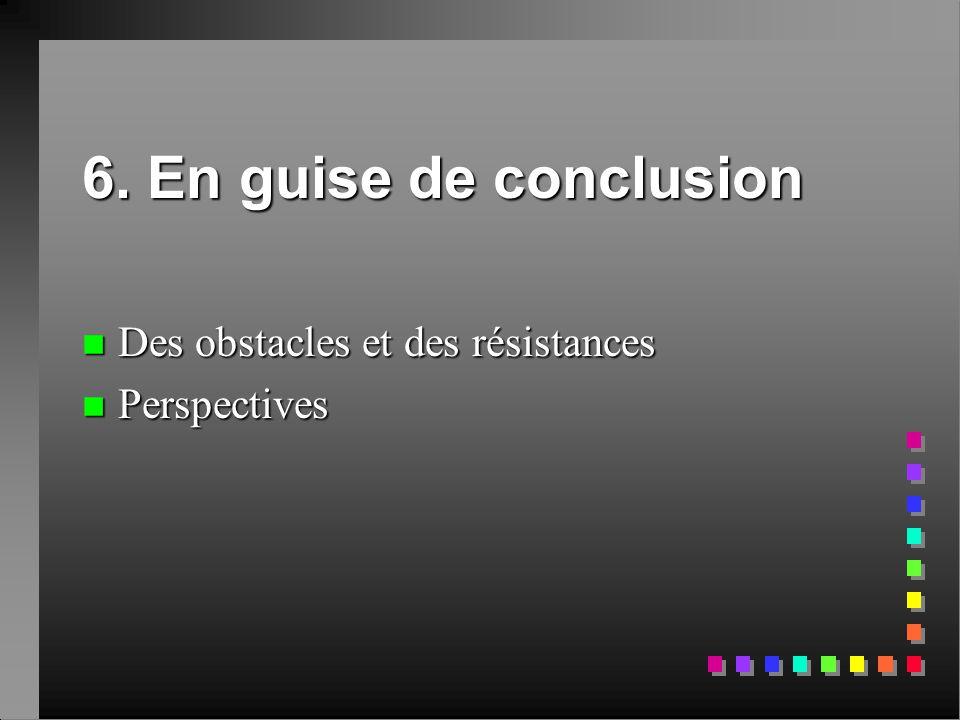 6. En guise de conclusion Des obstacles et des résistances