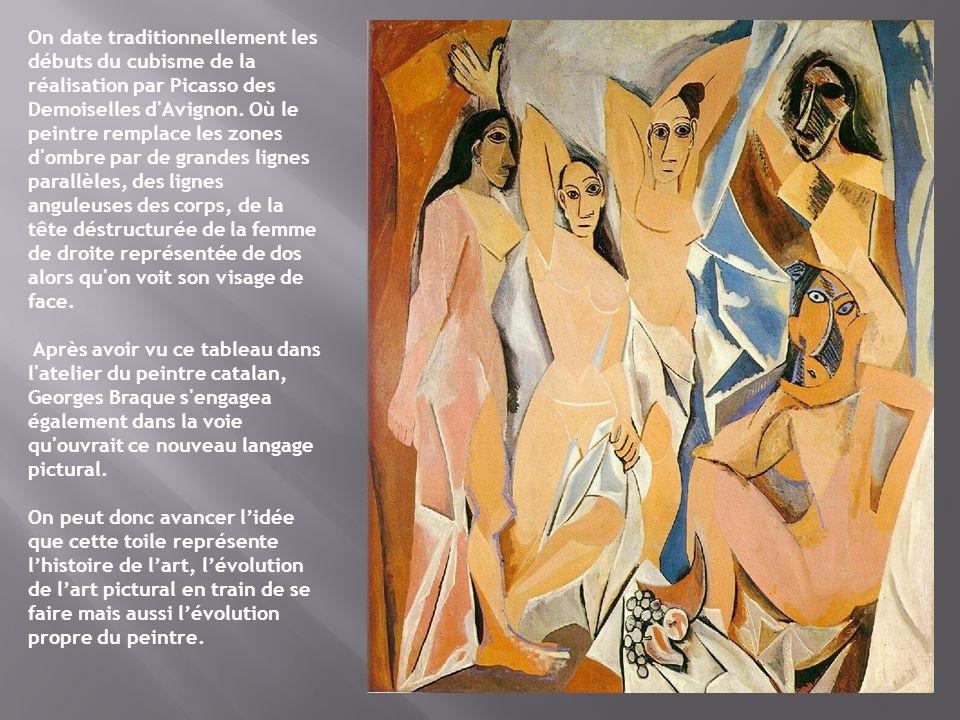On date traditionnellement les débuts du cubisme de la réalisation par Picasso des Demoiselles d Avignon. Où le peintre remplace les zones d ombre par de grandes lignes parallèles, des lignes anguleuses des corps, de la tête déstructurée de la femme de droite représentée de dos alors qu on voit son visage de face.