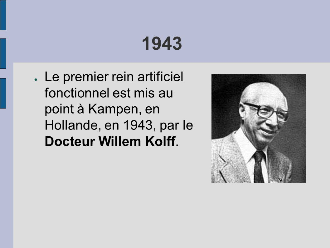 1943 Le premier rein artificiel fonctionnel est mis au point à Kampen, en Hollande, en 1943, par le Docteur Willem Kolff.