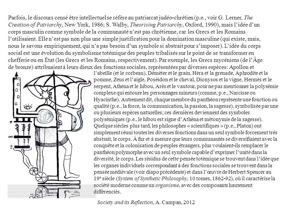 Parfois, le discours censé être intellectuel se réfère au patriarcat judéo-chrétien (p.e., voir G. Lerner, The Creation of Patriarchy, New York, 1986; S. Walby, Theorising Patriarchy, Oxford, 1990), mais l'idée d'un corps masculin comme symbole de la communauté n'est pas chrétienne, car les Grecs et les Romains l'utilisaient. Elle n'est pas non plus une simple justification pour la domination masculine (qui existe, mais, nous le savons empiriquement, qui n'a pas besoin d'un symbole si abstrait pour s'imposer). L'idée du corps social est une évolution du symbolisme totémique des peuples tribalisés sur le point de se transformer en chefferie ou en État (les Grecs et les Romains, respectivement). Par exemple, les Grecs mycéniens (de l'Âge de bronze) attribuaient à leurs dieux des fonctions sociales, représentées par diverses espèces: Apollon et