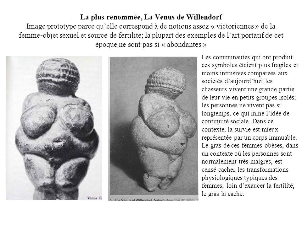 La plus renommée, La Venus de Willendorf Image prototype parce qu'elle correspond à de notions assez « victoriennes » de la femme-objet sexuel et source de fertilité; la plupart des exemples de l'art portatif de cet époque ne sont pas si « abondantes »