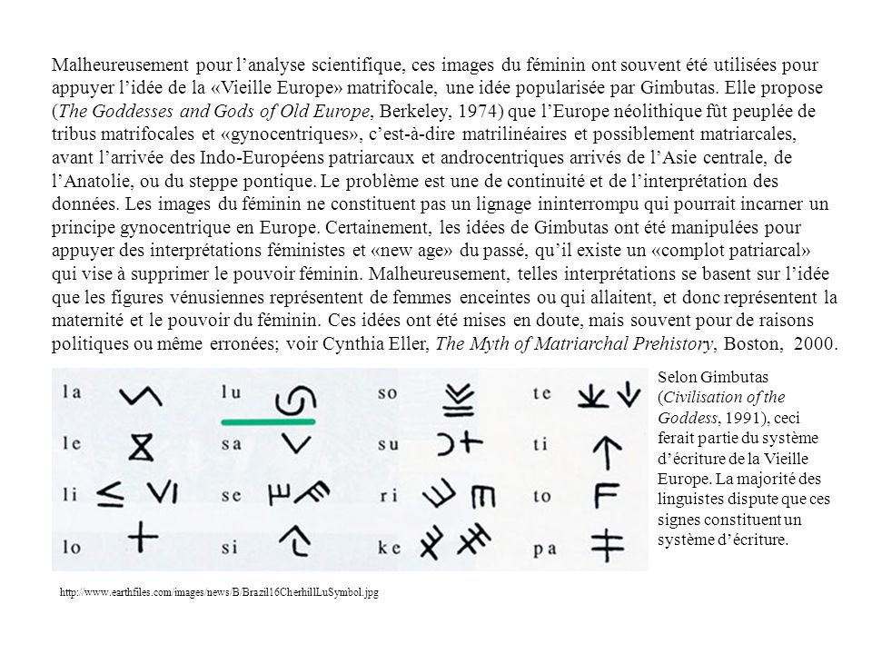 Malheureusement pour l'analyse scientifique, ces images du féminin ont souvent été utilisées pour appuyer l'idée de la «Vieille Europe» matrifocale, une idée popularisée par Gimbutas. Elle propose (The Goddesses and Gods of Old Europe, Berkeley, 1974) que l'Europe néolithique fût peuplée de tribus matrifocales et «gynocentriques», c'est-à-dire matrilinéaires et possiblement matriarcales, avant l'arrivée des Indo-Européens patriarcaux et androcentriques arrivés de l'Asie centrale, de l'Anatolie, ou du steppe pontique. Le problème est une de continuité et de l'interprétation des données. Les images du féminin ne constituent pas un lignage ininterrompu qui pourrait incarner un principe gynocentrique en Europe. Certainement, les idées de Gimbutas ont été manipulées pour appuyer des interprétations féministes et «new age» du passé, qu'il existe un «complot patriarcal» qui vise à supprimer le pouvoir féminin. Malheureusement, telles interprétations se basent sur l'idée que les figures vénusiennes représentent de femmes enceintes ou qui allaitent, et donc représentent la maternité et le pouvoir du féminin. Ces idées ont été mises en doute, mais souvent pour de raisons politiques ou même erronées; voir Cynthia Eller, The Myth of Matriarchal Prehistory, Boston, 2000.